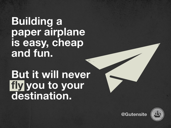 Building a paper airplane is easy, cheap and fun. But it will never fly you to your destination.
